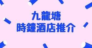 【九龍塘時鐘酒店推介2021】邊間九龍塘時鐘酒店有水床?附九龍塘爆房小貼士